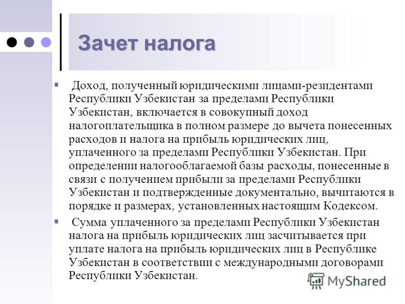 Зачет налога Доход, полученный юридическими лицами-резидентами Республики Узбекистан за пределами Республики Узбекистан, включается в совокупный доход налогоплательщика в полном размере до вычета понесенных расходов и налога на прибыль юридических ли