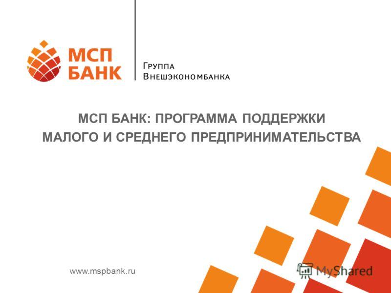 www.mspbank.ru МСП БАНК: ПРОГРАММА ПОДДЕРЖКИ МАЛОГО И СРЕДНЕГО ПРЕДПРИНИМАТЕЛЬСТВА