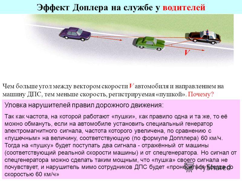 Эффект Доплера на службе у водителей Чем больше угол между вектором скорости V автомобиля и направлением на машину ДПС, тем меньше скорость, регистрируемая «пушкой». Почему? V Уловка нарушителей правил дорожного движения: Так как частота, на которой
