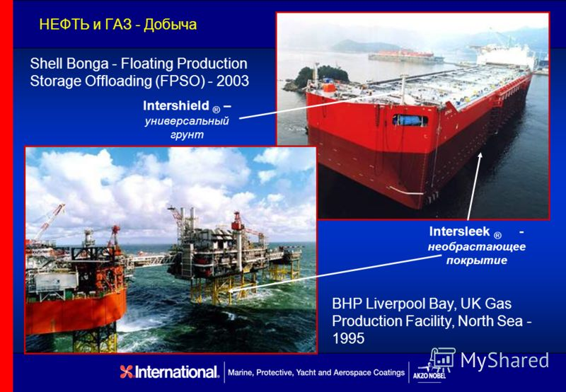 НЕФТЬ и ГАЗ - Добыча BHP Liverpool Bay, UK Gas Production Facility, North Sea - 1995 Shell Bonga - Floating Production Storage Offloading (FPSO) - 2003 Intersleek ® - необрастающее покрытие Intershield ® – универсальный грунт
