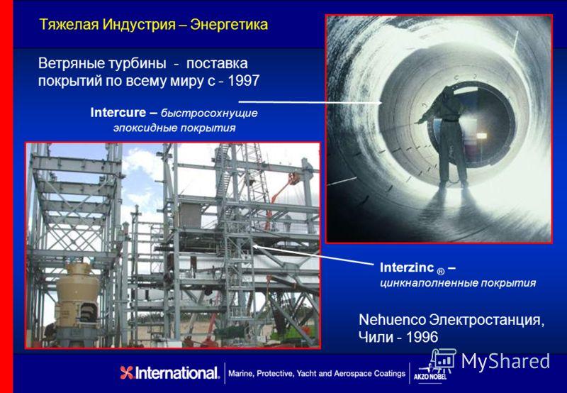Тяжелая Индустрия – Энергетика Ветряные турбины - поставка покрытий по всему миру с - 1997 Nehuenco Электростанция, Чили - 1996 Intercure – быстросохнущие эпоксидные покрытия Interzinc ® – цинкнаполненные покрытия