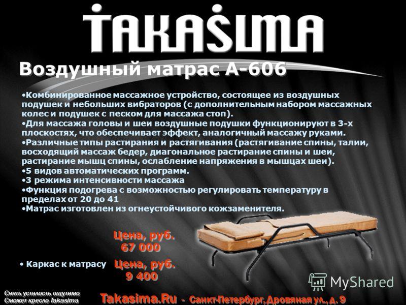 Снять усталость ощутимо Сможет кресло Takasima Takasima.Ru - Санкт-Петербург, Дровяная ул., д. 9 Воздушный матрас А-606 Комбинированное массажное устройство, состоящее из воздушных подушек и небольших вибраторов (с дополнительным набором массажных ко