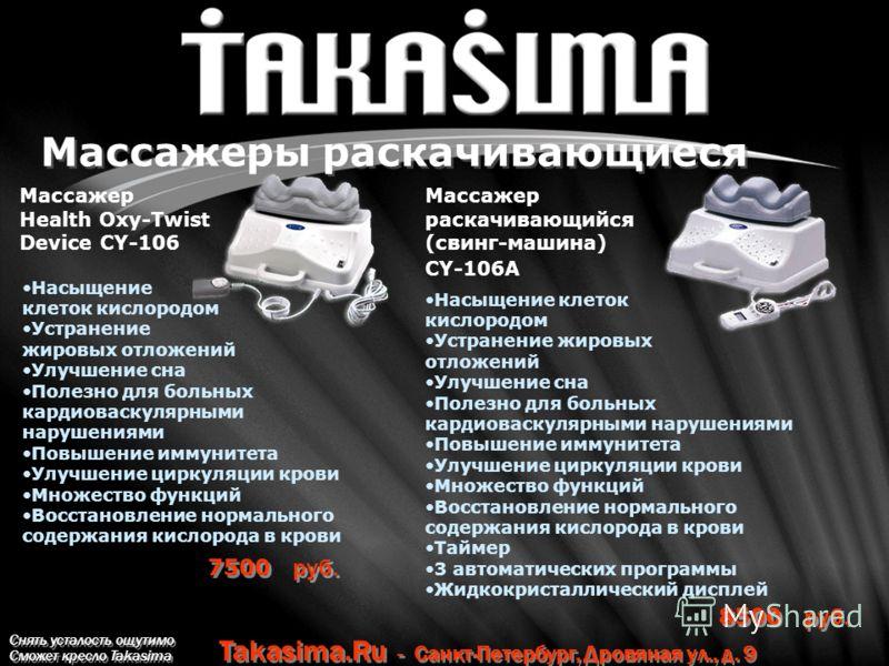 Снять усталость ощутимо Сможет кресло Takasima Takasima.Ru - Санкт-Петербург, Дровяная ул., д. 9 Массажеры раскачивающиеся 7500 руб. Массажер Health Oxy-Twist Device CY-106 8500 руб. Массажер раскачивающийся (свинг-машина) CY-106A Насыщение клеток ки