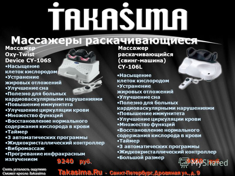 Снять усталость ощутимо Сможет кресло Takasima Takasima.Ru - Санкт-Петербург, Дровяная ул., д. 9 Массажеры раскачивающиеся 9350 руб. Массажер Oxy-Twist Device CY-106S Массажер раскачивающийся (свинг-машина) CY-106L 9240 руб. Насыщение клеток кислород