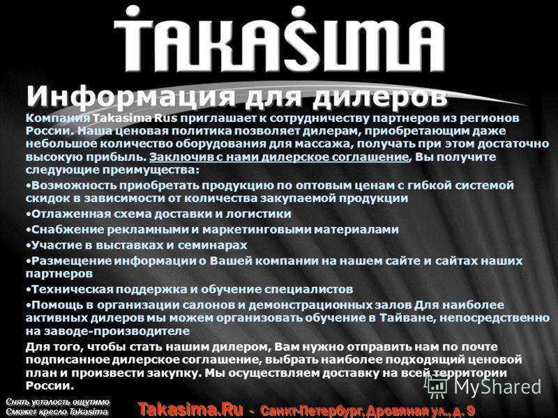 Снять усталость ощутимо Сможет кресло Takasima Takasima.Ru - Санкт-Петербург, Дровяная ул., д. 9 Информация для дилеров Компания Takasima Rus приглашает к сотрудничеству партнеров из регионов России. Наша ценовая политика позволяет дилерам, приобрета
