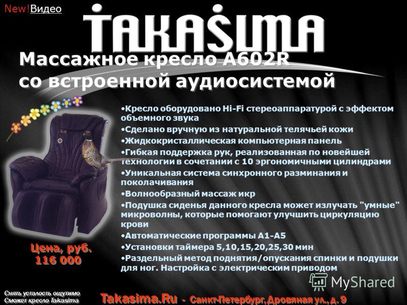 Снять усталость ощутимо Сможет кресло Takasima Takasima.Ru - Санкт-Петербург, Дровяная ул., д. 9 Массажное кресло A602R со встроенной аудиосистемой Кресло оборудовано Hi-Fi стереоаппаратурой с эффектом объемного звука Сделано вручную из натуральной т