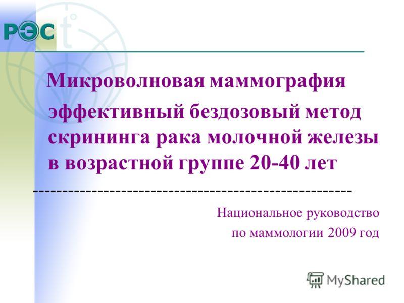 Микроволновая маммография эффективный бездозовый метод скрининга рака молочной железы в возрастной группе 20-40 лет ------------------------------------------------------ Национальное руководство по маммологии 2009 год