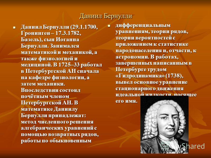 Даниил Бернулли Даниил Бернулли (29.1.1700, Гронинген – 17.3.1782, Базель), сын Иоганна Бернулли. Занимался математикой и механикой, а также физиологией и медициной. В 1725–33 работал в Петербургской АН сначала на кафедре физиологии, а затем механики