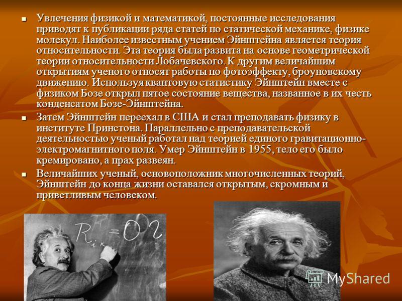 Увлечения физикой и математикой, постоянные исследования приводят к публикации ряда статей по статической механике, физике молекул. Наиболее известным учением Эйнштейна является теория относительности. Эта теория была развита на основе геометрической