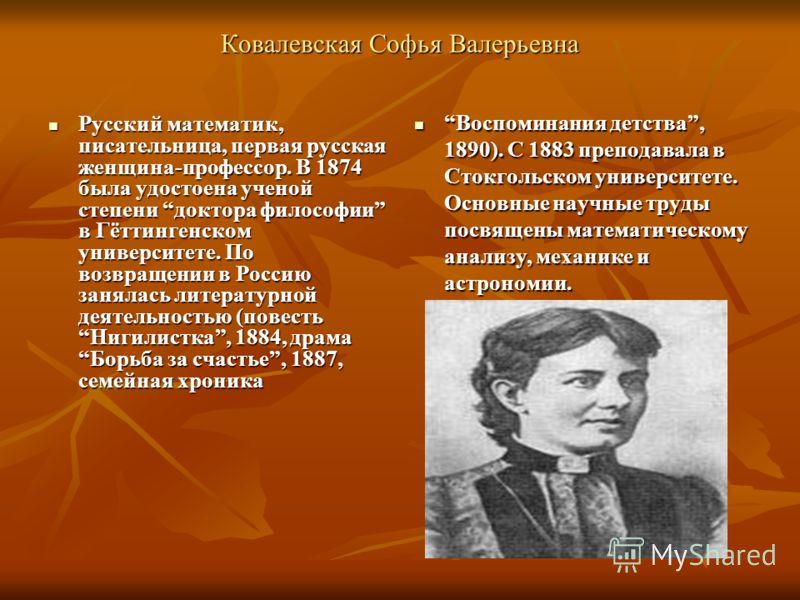 Ковалевская Софья Валерьевна Русский математик, писательница, первая русская женщина-профессор. В 1874 была удостоена ученой степени доктора философии в Гёттингенском университете. По возвращении в Россию занялась литературной деятельностью (повесть
