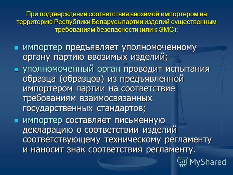 При подтверждении соответствия ввозимой импортером на территорию Республики Беларусь партии изделий существенным требованиям безопасности (или к ЭМС): импортер предъявляет уполномоченному органу партию ввозимых изделий; импортер предъявляет уполномоч