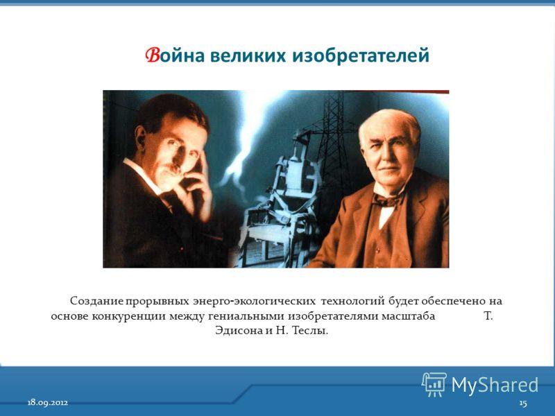 В ойна великих изобретателей 18.09.201215 Создание прорывных энерго - экологических технологий будет обеспечено на основе конкуренции между гениальными изобретателями масштаба Т. Эдисона и Н. Теслы.