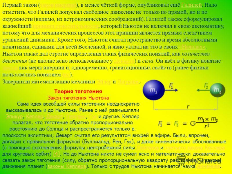 Первый закон (закон инерции), в менее чёткой форме, опубликовал ещё Галилей. Надо отметить, что Галилей допускал свободное движение не только по прямой, но и по окружности (видимо, из астрономических соображений). Галилей также сформулировал важнейши