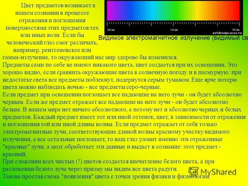 Видимое электромагнитное излучение (видимый свет): Цвет предметов возникает в нашем сознании в процессе отражения и поглощения поверхностями этих предметов тех или иных волн. Если бы человеческий глаз смог различать, например, рентгеновское или гамма