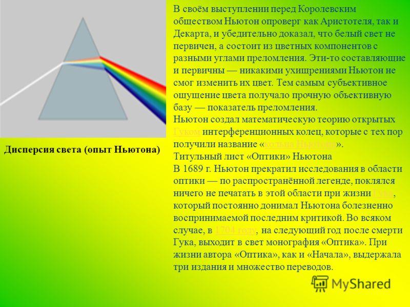 В своём выступлении перед Королевским обществом Ньютон опроверг как Аристотеля, так и Декарта, и убедительно доказал, что белый свет не первичен, а состоит из цветных компонентов с разными углами преломления. Эти-то составляющие и первичны никакими у