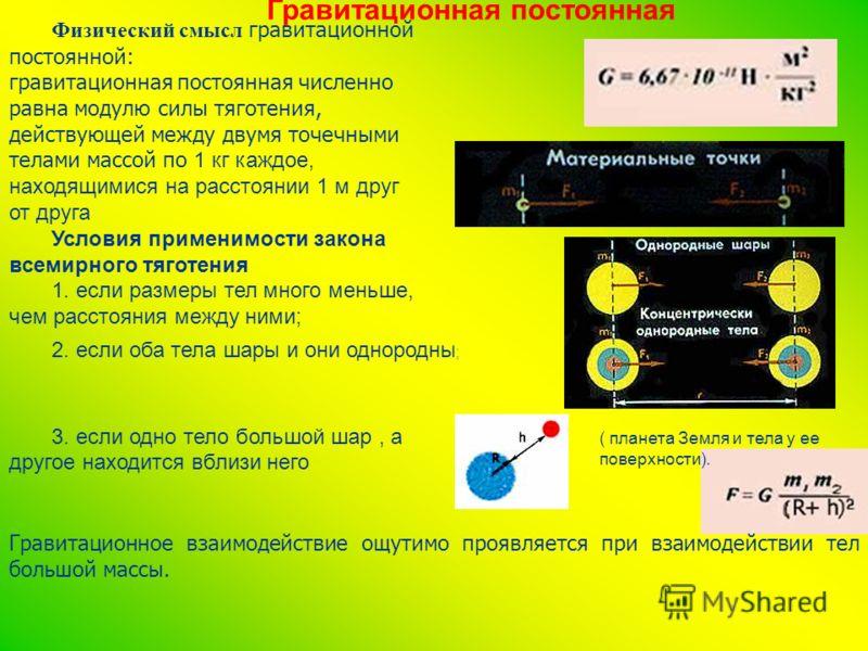 Гравитационная постоянная Физический смысл гравитационной постоянной: гравитационная постоянная численно равна модулю силы тяготения, действующей между двумя точечными телами массой по 1 кг каждое, находящимися на расстоянии 1 м друг от друга Условия