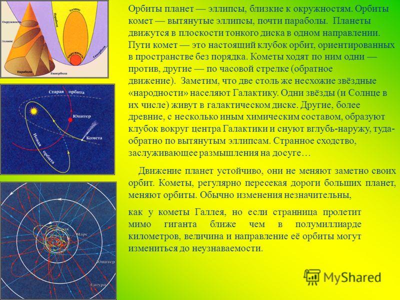 Орбиты планет эллипсы, близкие к окружностям. Орбиты комет вытянутые эллипсы, почти параболы. Планеты движутся в плоскости тонкого диска в одном направлении. Пути комет это настоящий клубок орбит, ориентированных в пространстве без порядка. Кометы хо