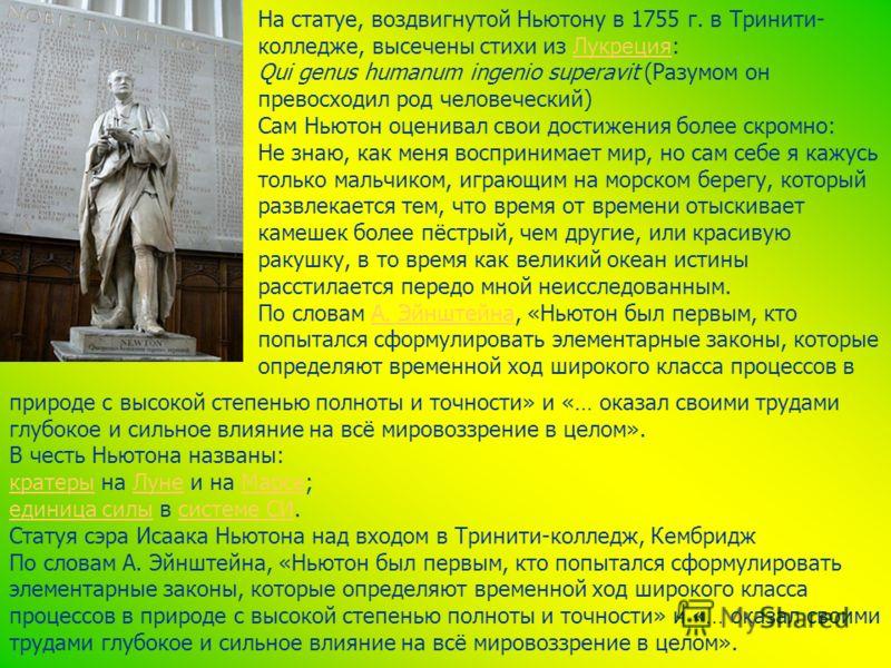 На статуе, воздвигнутой Ньютону в 1755 г. в Тринити- колледже, высечены стихи из Лукреция:Лукреция Qui genus humanum ingenio superavit (Разумом он превосходил род человеческий) Сам Ньютон оценивал свои достижения более скромно: Не знаю, как меня восп