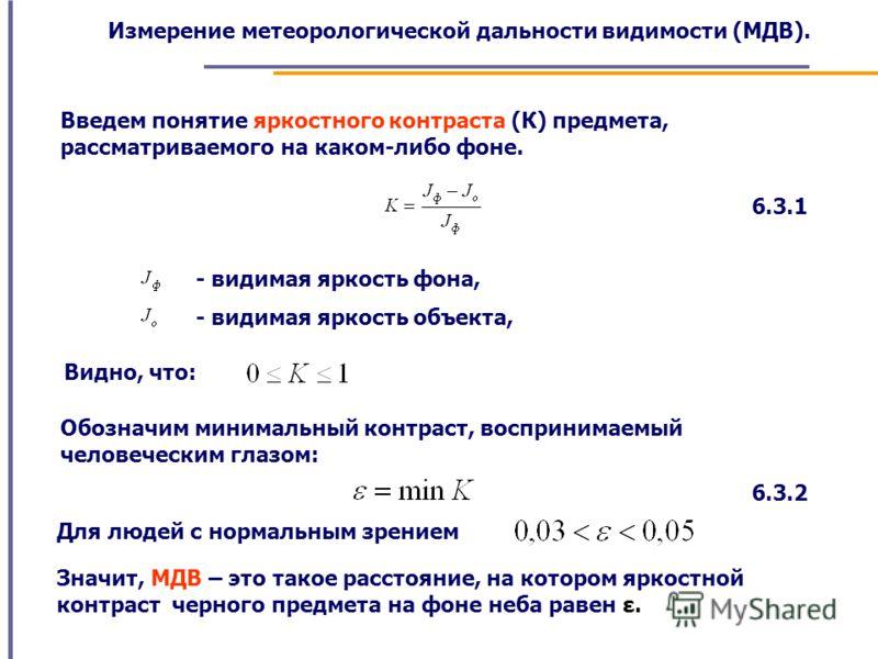 Измерение метеорологической дальности видимости (МДВ). Введем понятие яркостного контраста (К) предмета, рассматриваемого на каком-либо фоне. 6.3.1 - видимая яркость фона, - видимая яркость объекта, Видно, что: Обозначим минимальный контраст, восприн