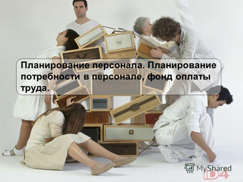 1 Планирование персонала. Планирование потребности в персонале, фонд оплаты труда.
