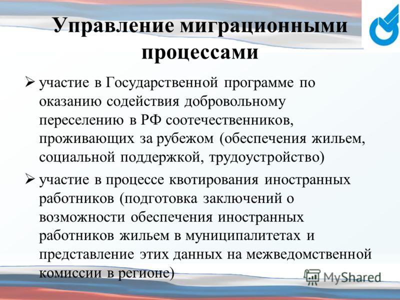 Управление миграционными процессами участие в Государственной программе по оказанию содействия добровольному переселению в РФ соотечественников, проживающих за рубежом (обеспечения жильем, социальной поддержкой, трудоустройство) участие в процессе кв