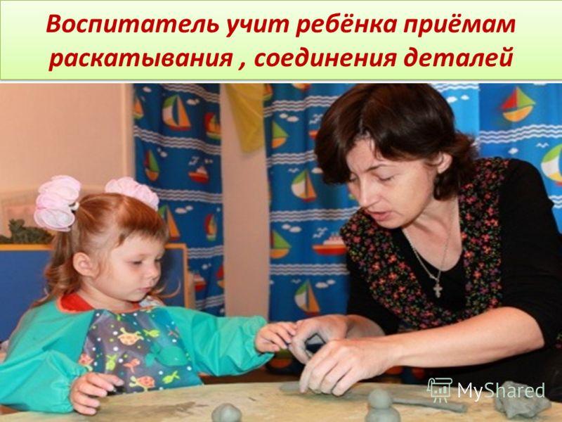 Воспитатель учит ребёнка приёмам раскатывания, соединения деталей
