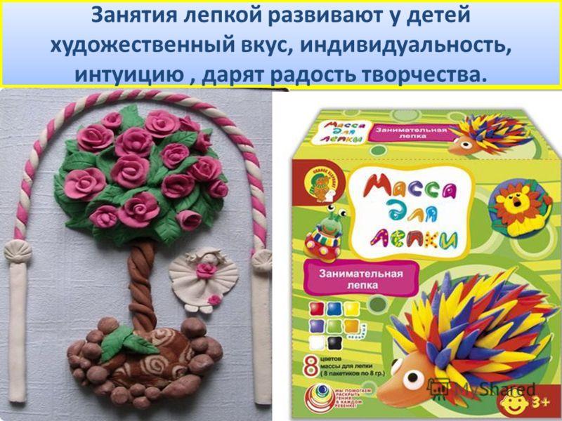 Занятия лепкой развивают у детей художественный вкус, индивидуальность, интуицию, дарят радость творчества.