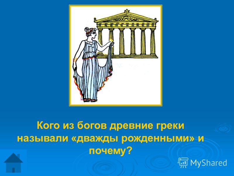 Кого из богов древние греки называли «дважды рожденными» и почему?