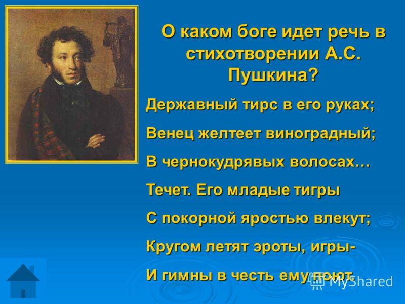 О каком боге идет речь в стихотворении А.С. Пушкина? Державный тирс в его руках; Венец желтеет виноградный; В чернокудрявых волосах… Течет. Его младые тигры С покорной яростью влекут; Кругом летят эроты, игры- И гимны в честь ему поют.