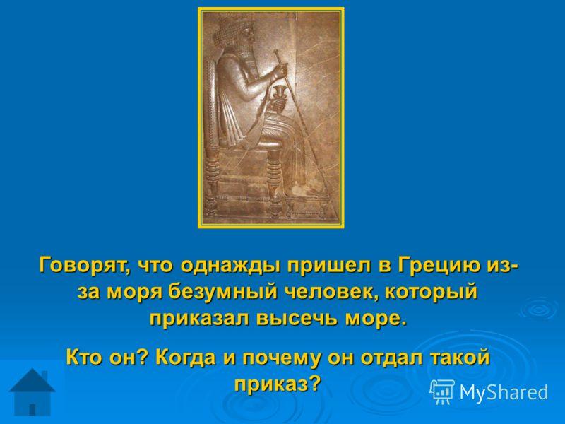 Говорят, что однажды пришел в Грецию из- за моря безумный человек, который приказал высечь море. Кто он? Когда и почему он отдал такой приказ?