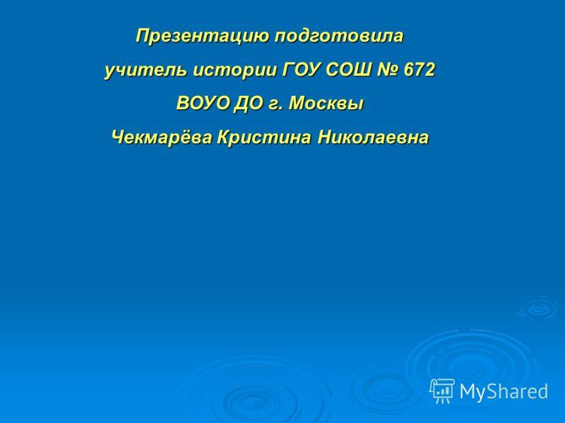 Презентацию подготовила учитель истории ГОУ СОШ 672 ВОУО ДО г. Москвы Чекмарёва Кристина Николаевна