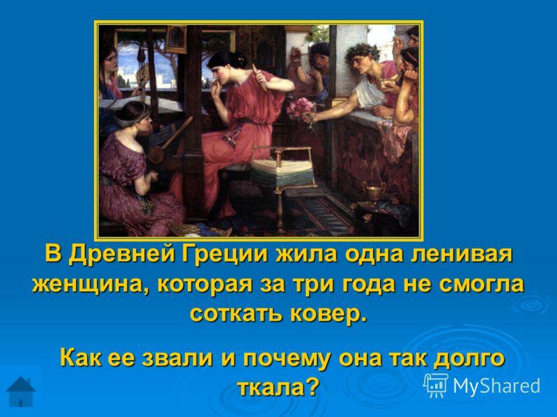 В Древней Греции жила одна ленивая женщина, которая за три года не смогла соткать ковер. Как ее звали и почему она так долго ткала? Как ее звали и почему она так долго ткала?