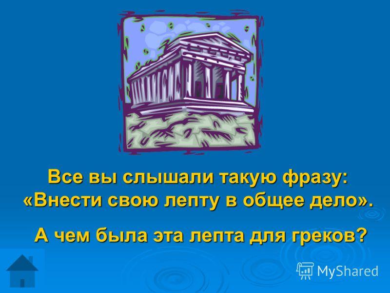 Все вы слышали такую фразу: «Внести свою лепту в общее дело». А чем была эта лепта для греков? А чем была эта лепта для греков?