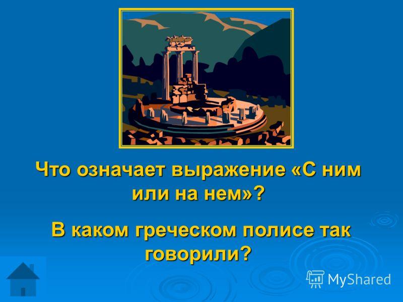Что означает выражение «С ним или на нем»? В каком греческом полисе так говорили? В каком греческом полисе так говорили?