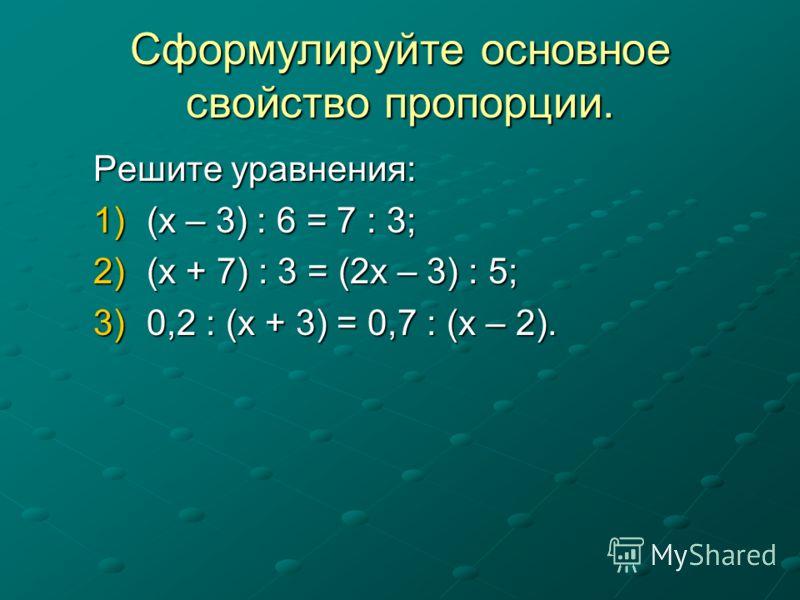 Сформулируйте основное свойство пропорции. Решите уравнения: 1)(х – 3) : 6 = 7 : 3; 2)(х + 7) : 3 = (2х – 3) : 5; 3)0,2 : (х + 3) = 0,7 : (х – 2).