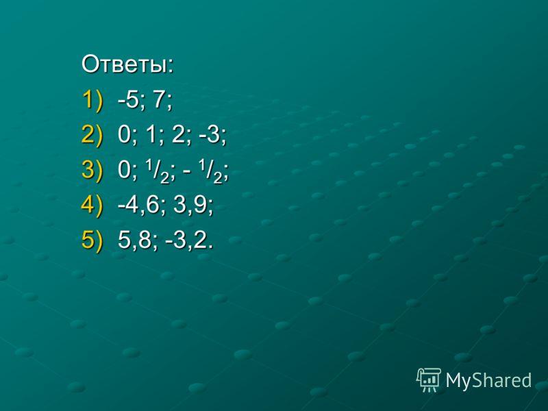 Ответы: 1)-5; 7; 2)0; 1; 2; -3; 3)0; 1 / 2 ; - 1 / 2 ; 4)-4,6; 3,9; 5)5,8; -3,2.