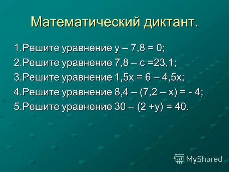 Математический диктант. 1.Решите уравнение у – 7,8 = 0; 2.Решите уравнение 7,8 – с =23,1; 3.Решите уравнение 1,5х = 6 – 4,5х; 4.Решите уравнение 8,4 – (7,2 – х) = - 4; 5.Решите уравнение 30 – (2 +у) = 40.