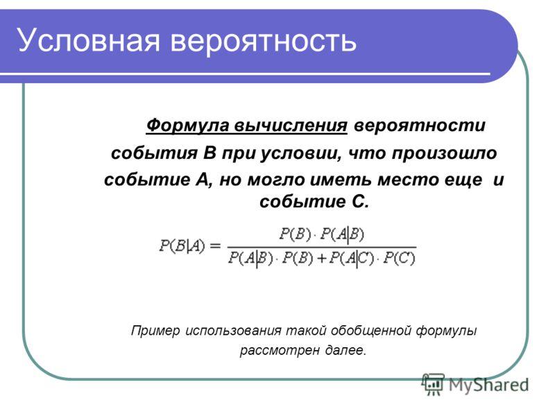 Условная вероятность Формула вычисления вероятности события В при условии, что произошло событие А, но могло иметь место еще и событие С. Пример использования такой обобщенной формулы рассмотрен далее.