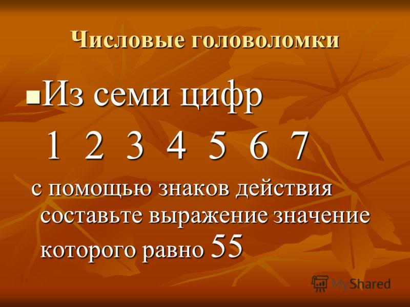 Числовые головоломки Из семи цифр Из семи цифр 1 2 3 4 5 6 7 1 2 3 4 5 6 7 с помощью знаков действия составьте выражение значение которого равно 55 с помощью знаков действия составьте выражение значение которого равно 55