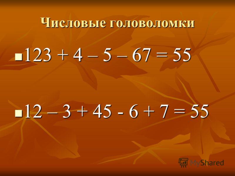 Числовые головоломки 123 + 4 – 5 – 67 = 55 123 + 4 – 5 – 67 = 55 12 – 3 + 45 - 6 + 7 = 55 12 – 3 + 45 - 6 + 7 = 55