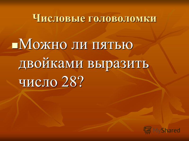 Числовые головоломки Можно ли пятью двойками выразить число 28? Можно ли пятью двойками выразить число 28?