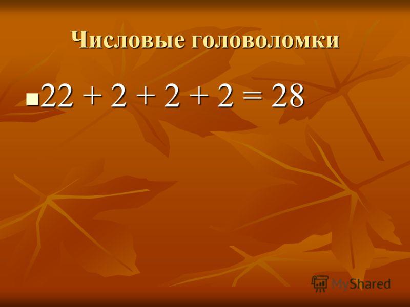 Числовые головоломки 22 + 2 + 2 + 2 = 28 22 + 2 + 2 + 2 = 28
