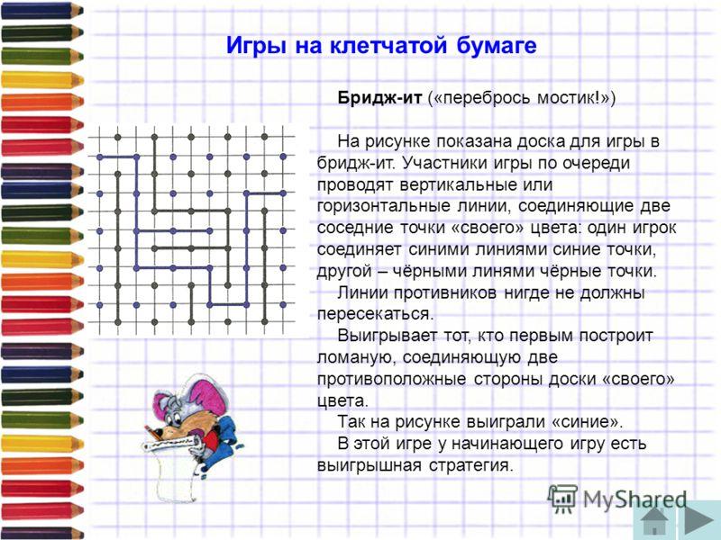 Игры на клетчатой бумаге Бридж-ит («перебрось мостик!») На рисунке показана доска для игры в бридж-ит. Участники игры по очереди проводят вертикальные или горизонтальные линии, соединяющие две соседние точки «своего» цвета: один игрок соединяет синим