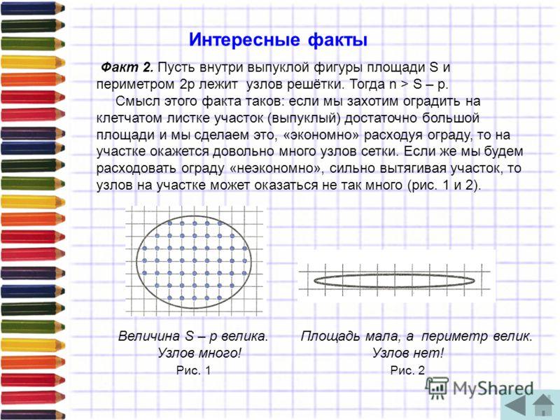 Факт 2. Пусть внутри выпуклой фигуры площади S и периметром 2р лежит узлов решётки. Тогда n > S – р. Смысл этого факта таков: если мы захотим оградить на клетчатом листке участок (выпуклый) достаточно большой площади и мы сделаем это, «экономно» расх