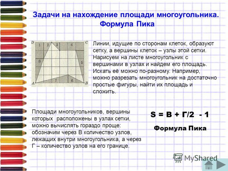 Задачи на нахождение площади многоугольника. Формула Пика Линии, идущие по сторонам клеток, образуют сетку, а вершины клеток – узлы этой сетки. Нарисуем на листе многоугольник с вершинами в узлах и найдем его площадь. Искать её можно по-разному. Напр