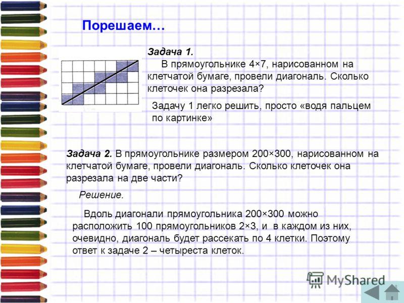 Порешаем… Задача 1. В прямоугольнике 4×7, нарисованном на клетчатой бумаге, провели диагональ. Сколько клеточек она разрезала? Задачу 1 легко решить, просто «водя пальцем по картинке» Вдоль диагонали прямоугольника 200×300 можно расположить 100 прямо