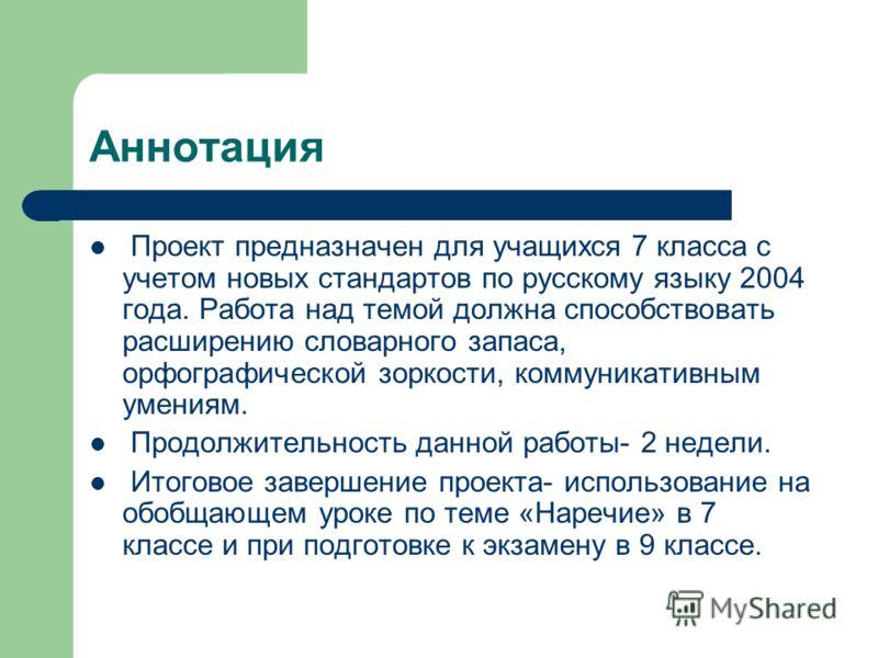 Аннотация Проект предназначен для учащихся 7 класса с учетом новых стандартов по русскому языку 2004 года. Работа над темой должна способствовать расширению словарного запаса, орфографической зоркости, коммуникативным умениям. Продолжительность данно