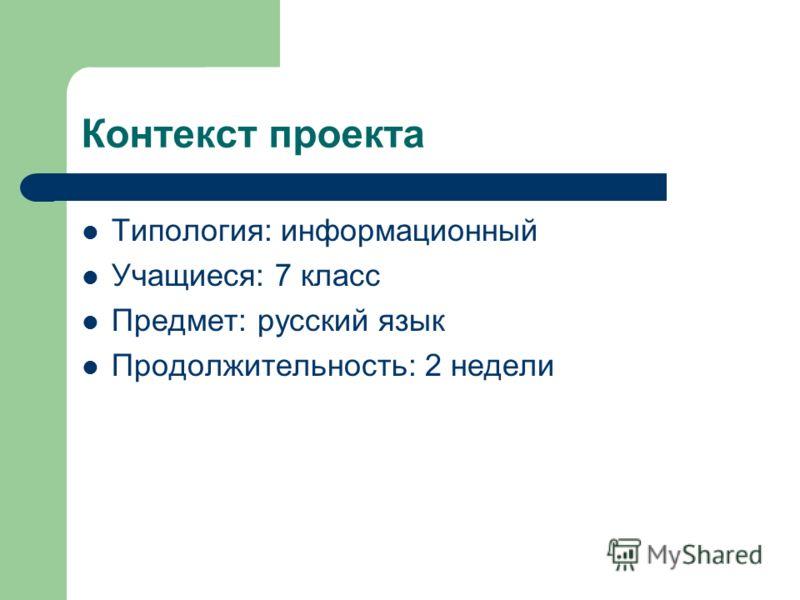 Контекст проекта Типология: информационный Учащиеся: 7 класс Предмет: русский язык Продолжительность: 2 недели