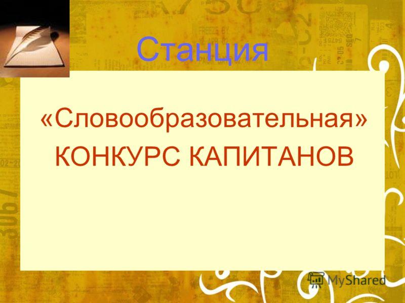 Станция «Словообразовательная» КОНКУРС КАПИТАНОВ