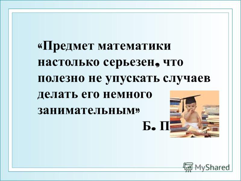« Предмет математики настолько серьезен, что полезно не упускать случаев делать его немного занимательным » Б. Паскаль